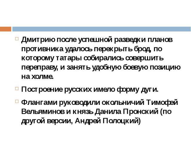 Дмитрию после успешной разведки планов противника удалось перекрыть брод, по которому татары собирались совершить переправу, и занять удобную боевую позицию на холме. Дмитрию после успешной разведки планов противника удалось перекрыть брод, по котор…