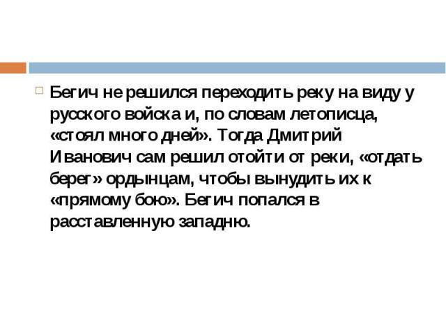 Бегич не решился переходить реку на виду у русского войска и, по словам летописца, «стоял много дней». Тогда Дмитрий Иванович сам решил отойти от реки, «отдать берег» ордынцам, чтобы вынудить их к «прямому бою». Бегич попался в расставленную западню…