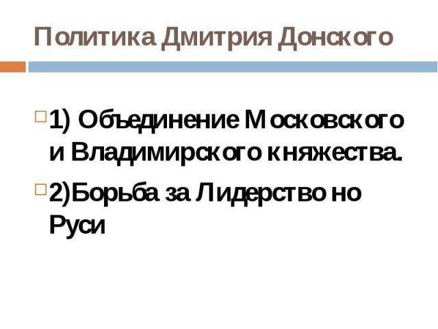 Политика Дмитрия Донского1) Объединение Московского и Владимирского княжества.2)Борьба за Лидерство но Руси