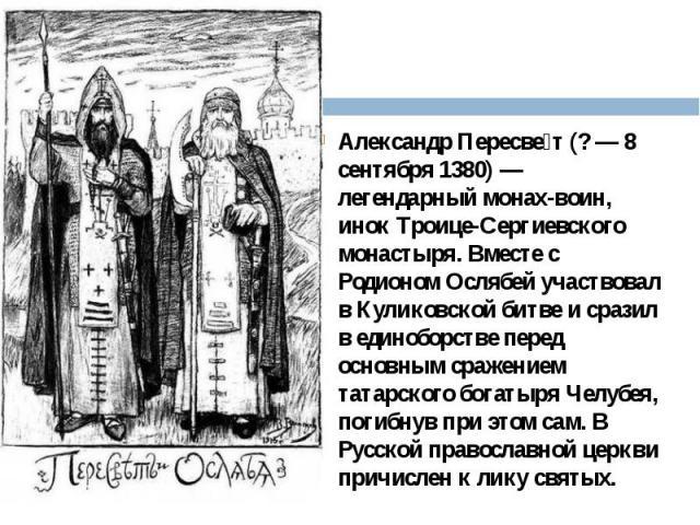 Александр Пересвет (?— 8 сентября 1380)— легендарный монах-воин, инок Троице-Сергиевского монастыря. Вместе с Родионом Ослябей участвовал в Куликовской битве и сразил в единоборстве перед основным сражением татарского богатыря Челубея, п…