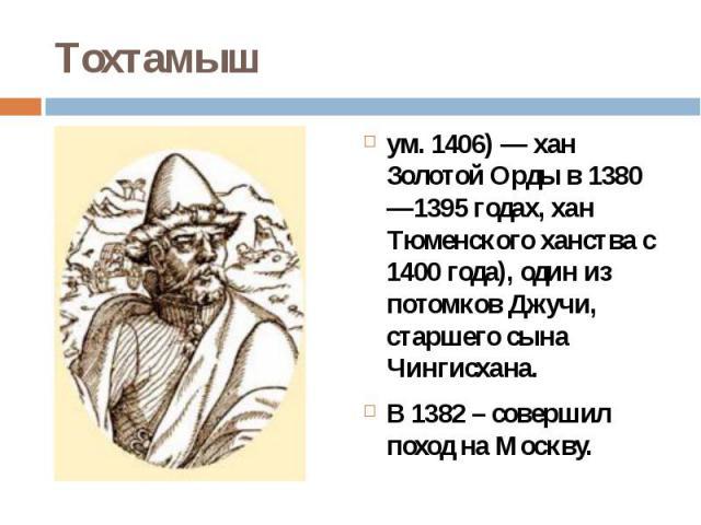 Тохтамышум. 1406)— хан Золотой Орды в 1380—1395 годах, хан Тюменского ханства с 1400 года), один из потомков Джучи, старшего сына Чингисхана.В 1382 – совершил поход на Москву.
