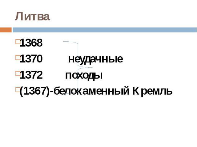 Литва13681370 неудачные1372 походы(1367)-белокаменный Кремль