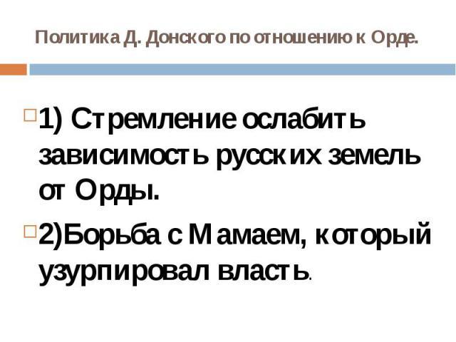 Политика Д. Донского по отношению к Орде.1) Стремление ослабить зависимость русских земель от Орды.2)Борьба с Мамаем, который узурпировал власть.