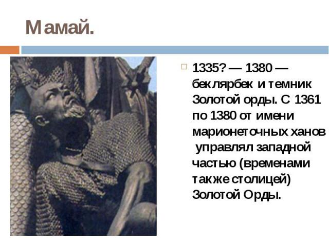Мамай.1335?— 1380 — беклярбек и темник Золотой орды. С 1361 по 1380 от имени марионеточных ханов управлял западной частью (временами также столицей) Золотой Орды.