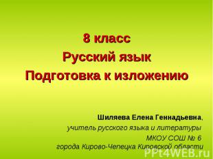 8 классРусский языкПодготовка к изложениюШиляева Елена Геннадьевна,учитель русск