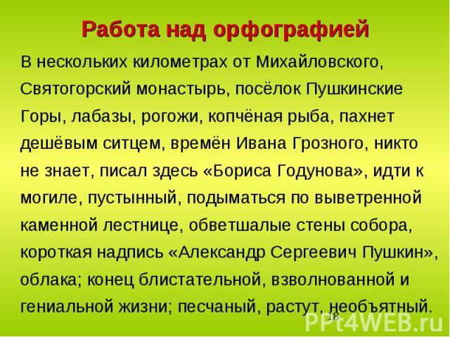 Работа над орфографиейВ нескольких километрах от Михайловского, Святогорский монастырь, посёлок Пушкинские Горы, лабазы, рогожи, копчёная рыба, пахнет дешёвым ситцем, времён Ивана Грозного, никто не знает, писал здесь «Бориса Годунова», идти к могил…