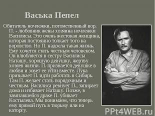 Обитатель ночлежки, потомственный вор. П. - любовник жены хозяина ночлежки Васил