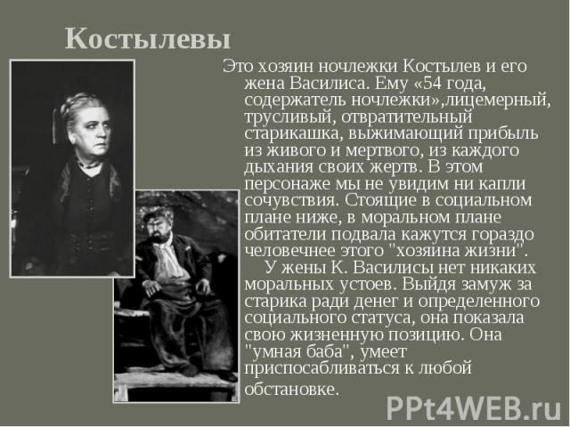 КостылевыЭто хозяин ночлежки Костылев и его жена Василиса. Ему «54 года, содержатель ночлежки»,лицемерный, трусливый, отвратительный старикашка, выжимающий прибыль из живого и мертвого, из каждого дыхания своих жертв. В этом персонаже мы не увидим н…