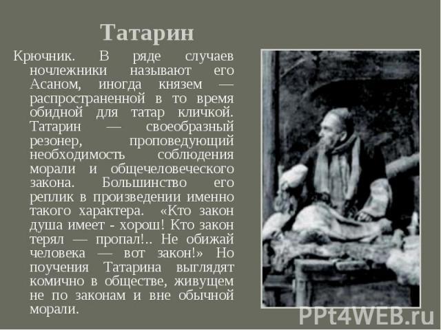 Крючник. В ряде случаев ночлежники называют его Асаном, иногда князем — распространенной в то время обидной для татар кличкой. Татарин — своеобразный резонер, проповедующий необходимость соблюдения морали и общечеловеческого закона. Большинство его …
