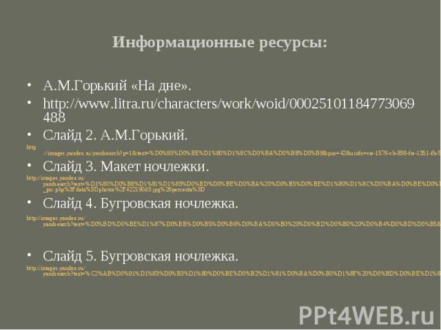 Информационные ресурсы:А.М.Горький «На дне».http://www.litra.ru/characters/work/woid/00025101184773069488Слайд 2. А.М.Горький.http://images.yandex.ru/yandsearch?p=1&text=%D0%93%D0%BE%D1%80%D1%8C%D0%BA%D0%B8%D0%B9&pos=42&uinfo=sw-1576-sh-…
