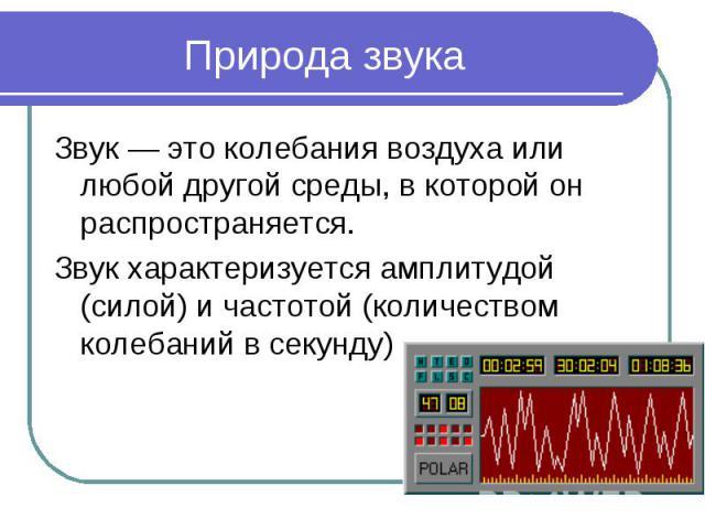 Природа звукаЗвук — это колебания воздуха или любой другой среды, в которой он распространяется. Звук характеризуется амплитудой (силой) и частотой (количеством колебаний в секунду)