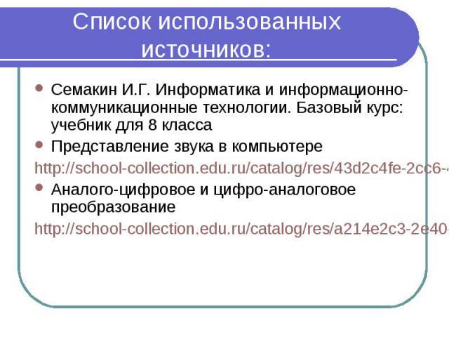 Список использованных источников:Семакин И.Г. Информатика и информационно-коммуникационные технологии. Базовый курс: учебник для 8 классаПредставление звука в компьютереhttp://school-collection.edu.ru/catalog/res/43d2c4fe-2cc6-4bbc-8493-9abcf4baf254…