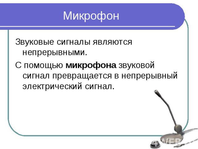 МикрофонЗвуковые сигналы являются непрерывными. С помощью микрофона звуковой сигнал превращается в непрерывный электрический сигнал.