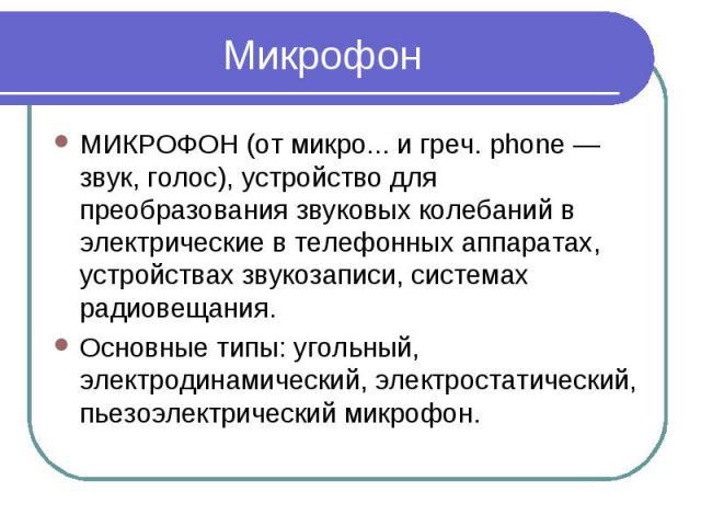МикрофонМИКРОФОН (от микро... и греч. phone — звук, голос), устройство для преобразования звуковых колебаний в электрические в телефонных аппаратах, устройствах звукозаписи, системах радиовещания. Основные типы: угольный, электродинамический, электр…