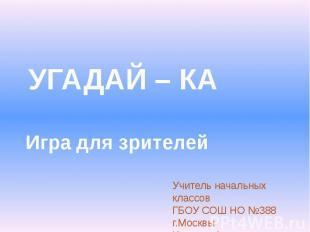 УГАДАЙ – КА Игра для зрителейУчитель начальных классовГБОУ СОШ НО №388 г.МосквыК