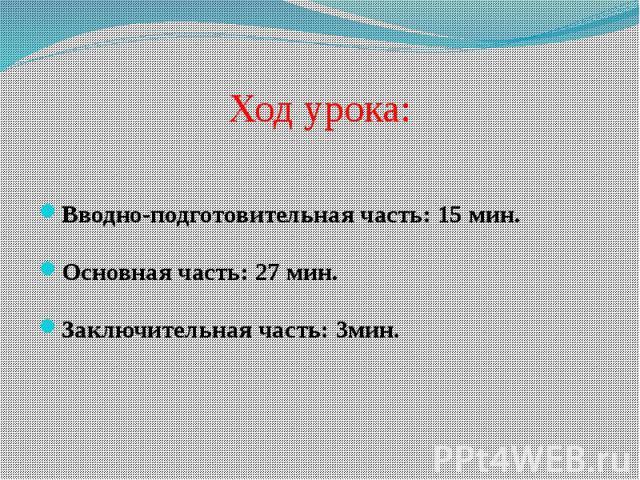 Ход урока:Вводно-подготовительная часть: 15 мин. Основная часть: 27 мин.Заключительная часть: 3мин.