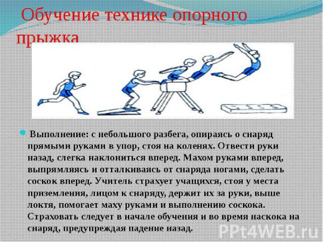 Обучение технике опорного прыжкаВыполнение: снебольшого разбега, опираясь оснаряд прямыми руками вупор, стоя на коленях. Отвести руки назад, слегка наклониться вперед. Махом руками вперед, выпрямляясь и отталкиваясь от снаряд…