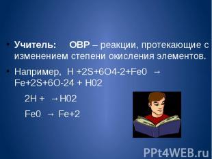 Учитель: ОВР – реакции, протекающие с изменением степени окисления элементов.Нап
