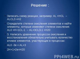 Решение :Записать схему реакции, например: AL +HCL → ALCL3 +H2Определите степени