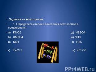 Задания на повторение: 1. Определите степени окисления всех атомов в соединениях