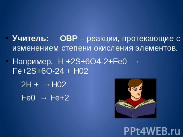 Учитель: ОВР – реакции, протекающие с изменением степени окисления элементов.Например, H +2S+6O4-2+Fe0 → Fe+2S+6O-24 + H02 2H + →H02 Fe0 → Fe+2