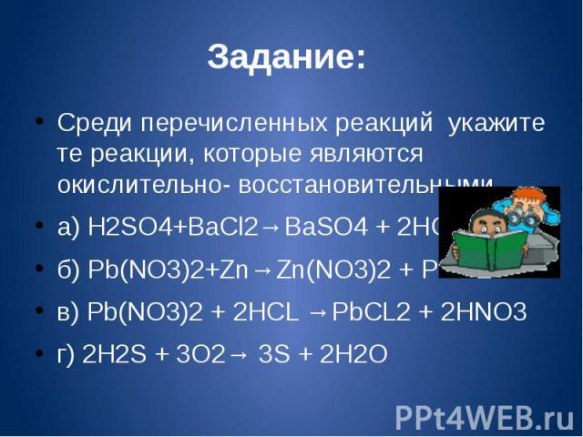 Задание: Среди перечисленных реакций укажите те реакции, которые являются окислительно- восстановительными.а) H2SO4+BaCl2→BaSO4 + 2HCLб) Pb(NO3)2+Zn→Zn(NO3)2 + Pbв) Pb(NO3)2 + 2HCL →PbCL2 + 2HNO3г) 2H2S + 3O2→ 3S + 2H2O