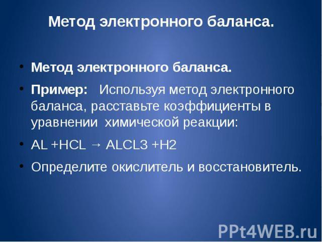 Метод электронного баланса.Метод электронного баланса.Пример: Используя метод электронного баланса, расставьте коэффициенты в уравнении химической реакции:AL +HCL → ALCL3 +H2Определите окислитель и восстановитель.
