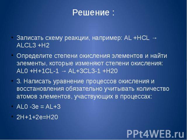 Решение :Записать схему реакции, например: AL +HCL → ALCL3 +H2Определите степени окисления элементов и найти элементы, которые изменяют степени окисления: AL0 +H+1CL-1 → AL+3CL3-1 +H203. Написать уравнение процессов окисления и восстановления обязат…