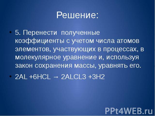 Решение:5. Перенести полученные коэффициенты с учетом числа атомов элементов, участвующих в процессах, в молекулярное уравнение и, используя закон сохранения массы, уравнять его.2AL +6HCL → 2ALCL3 +3H2