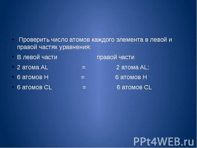 Проверить число атомов каждого элемента в левой и правой частях уравнения:В левой части правой части2 атома AL = 2 атома AL;6 атомов Н = 6 атомов Н6 атомов CL = 6 атомов CL