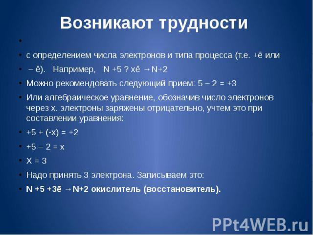 Возникают трудности с определением числа электронов и типа процесса (т.е. +ē или – ē). Например, N +5 ? хē →N+2Можно рекомендовать следующий прием: 5 – 2 = +3Или алгебраическое уравнение, обозначив число электронов через х. электроны заряжены отрица…
