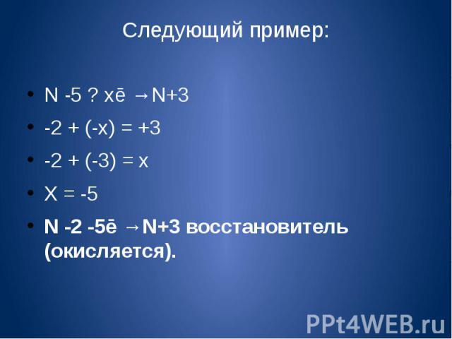 Следующий пример:N -5 ? хē →N+3-2 + (-х) = +3-2 + (-3) = хХ = -5N -2 -5ē →N+3 восстановитель (окисляется).