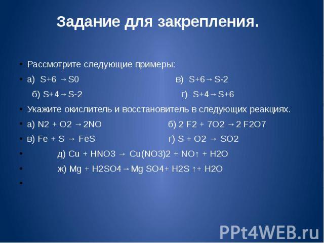 Задание для закрепления. Рассмотрите следующие примеры:а) S+6 →S0 в) S+6→S-2 б) S+4→S-2 г) S+4→S+6Укажите окислитель и восстановитель в следующих реакциях.а) N2 + O2 →2NO б) 2 F2 + 7O2 →2 F2O7в) Fe + S → FeS г) S + O2 → SO2 д) Cu + HNO3 → Cu(NO3)2 +…