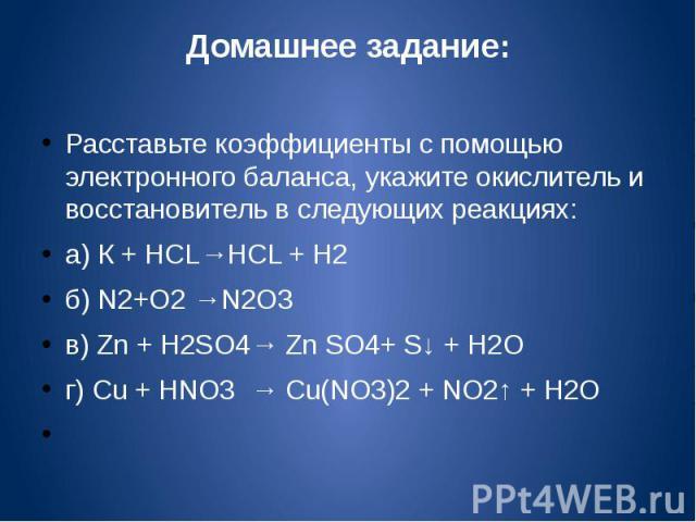 Домашнее задание:Расставьте коэффициенты c помощью электронного баланса, укажите окислитель и восстановитель в следующих реакциях:a) К + HCL→HCL + H2б) N2+O2 →N2O3в) Zn + H2SO4→ Zn SO4+ S↓ + H2Oг) Cu + HNO3 → Cu(NO3)2 + NO2↑ + H2O