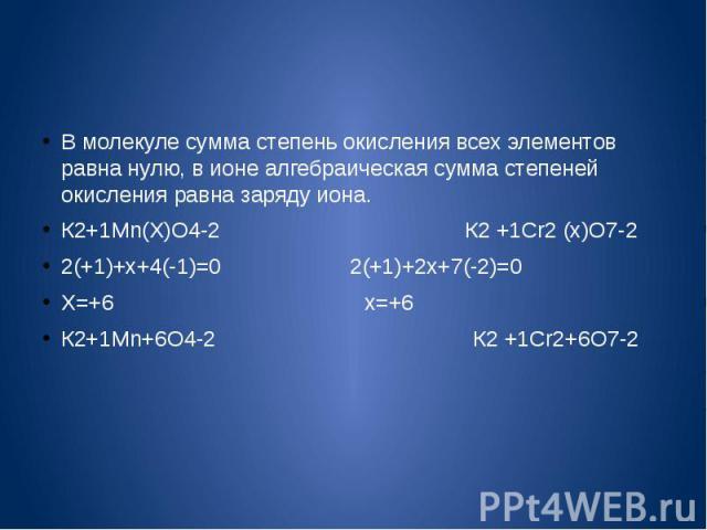 В молекуле сумма степень окисления всех элементов равна нулю, в ионе алгебраическая сумма степеней окисления равна заряду иона.К2+1Mn(Х)O4-2 К2 +1Сr2 (х)O7-22(+1)+х+4(-1)=0 2(+1)+2х+7(-2)=0Х=+6 х=+6 К2+1Mn+6O4-2 К2 +1Сr2+6O7-2