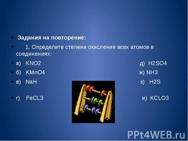 Задания на повторение: 1. Определите степени окисления всех атомов в соединениях:а) KNO2 д) H2SO4б) KMnO4 ж) NH3в) NaH з) H2S г) FeCL3 и) KCLO3