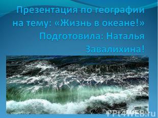 Презентация по географии на тему: «Жизнь в океане!»Подготовила: Наталья Завалихи