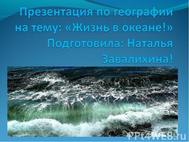Презентация по географии на тему: «Жизнь в океане!»Подготовила: Наталья Завалихина!