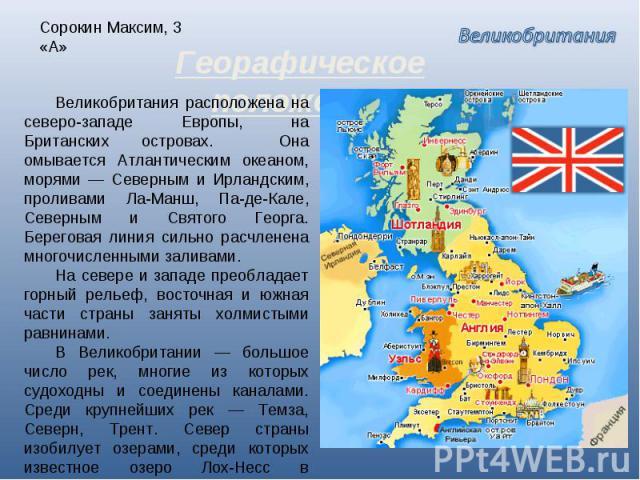 Сорокин Максим, 3 «А» Георафическое положение Великобритания расположена на северо-западе Европы, на Британских островах. Она омывается Атлантическим океаном, морями — Северным и Ирландским, проливами Ла-Манш, Па-де-Кале, Северным и Святого Георга. …