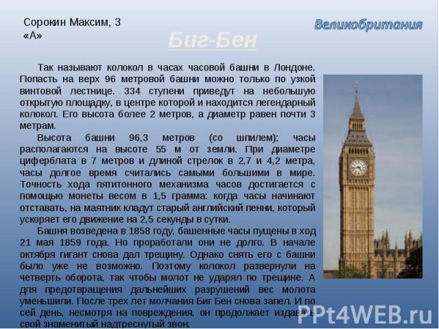 Сорокин Максим, 3 «А» Биг-Бен Так называют колокол в часах часовой башни в Лондоне. Попасть на верх 96 метровой башни можно только по узкой винтовой лестнице. 334 ступени приведут на небольшую открытую площадку, в центре которой и находится легендар…
