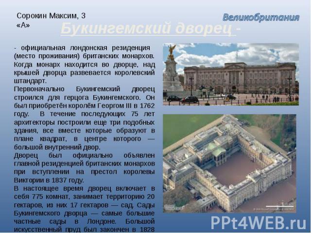 Сорокин Максим, 3 «А» Букингемский дворец - - официальная лондонская резиденция (место проживания) британских монархов. Когда монарх находится во дворце, над крышей дворца развевается королевский штандарт. Первоначально Букингемский дворец строился …