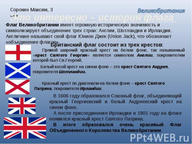 Сорокин Максим, 3 «А» Это интересно – история флага Флаг Великобритании имеет огромную историческую значимость и символизирует объединение трех стран: Англии, Шотландии и Ирландии. Англичане называют свой флаг Юнион Джек (Union Jack), что обозначает…