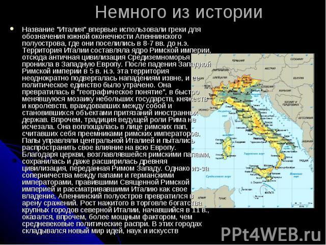 """Немного из историиНазвание """"Италия"""" впервые использовали греки для обозначения южной оконечности Апеннинского полуострова, где они поселились в 8-7 вв. до н.э. Территория Италии составляла ядро Римской империи, отсюда античная цивилизация …"""