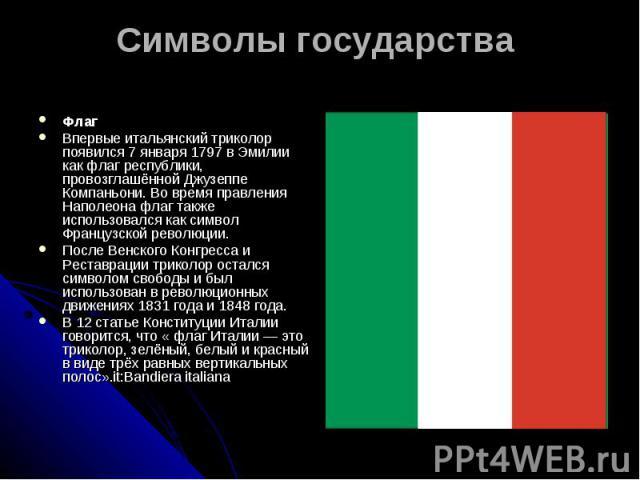 Символы государства Флаг Впервые итальянский триколор появился 7 января 1797 в Эмилии как флаг республики, провозглашённой Джузеппе Компаньони. Во время правления Наполеона флаг также использовался как символ Французской революции.После Венского Кон…