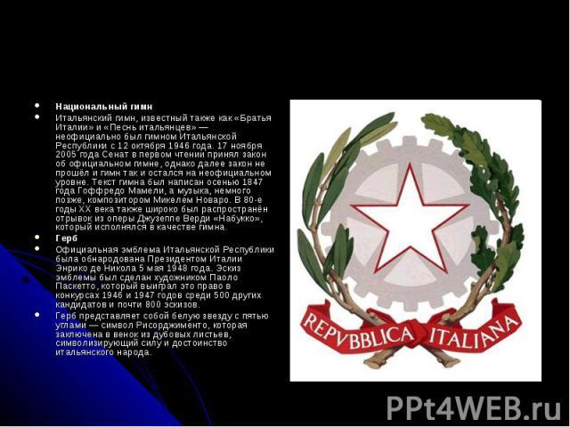 Национальный гимн Итальянский гимн, известный также как «Братья Италии» и «Песнь итальянцев»— неофициально был гимном Итальянской Республики с 12 октября 1946 года. 17 ноября 2005 года Сенат в первом чтении принял закон об официальном гимне, о…