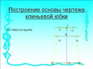 Построение основы чертежа клиньевой юбки10. Обвести чертёж