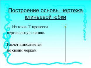 Построение основы чертежа клиньевой юбкиИз точки Т провести вертикальную линию.Р