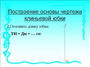 Построение основы чертежа клиньевой юбки2.Отложить длину юбки ТН = Дю = … см