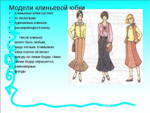Модели клиньевой юбкиКлиньевые юбки состоят из нескольких одинаковых клиньев, расширяющихся книзу. Число клиньев может быть любым, чаще четным. Клиньевая юбка плотно облегает фигуру по линии бедер. Ниже линии бедер образуются равномерные фалды