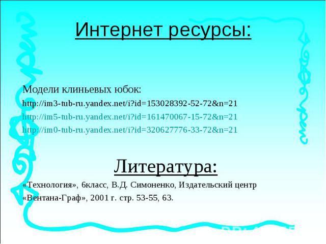 Модели клиньевых юбок: Модели клиньевых юбок: http://im3-tub-ru.yandex.net/i?id=153028392-52-72&n=21http://im5-tub-ru.yandex.net/i?id=161470067-15-72&n=21http://im0-tub-ru.yandex.net/i?id=320627776-33-72&n=21Литература:«Технология», 6кла…